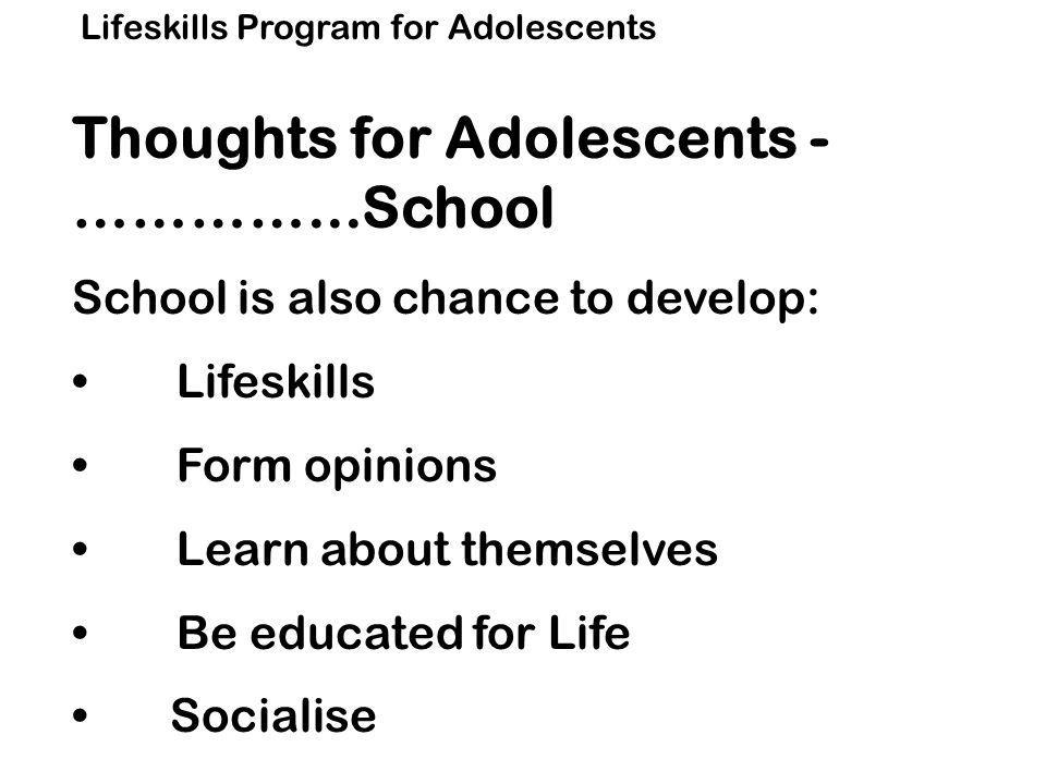 Lifeskills Program for Adolescents Thoughts for Adolescents - …………...School School is also chance to develop: Lifeskills Form opinions Learn about themselves Be educated for Life Socialise