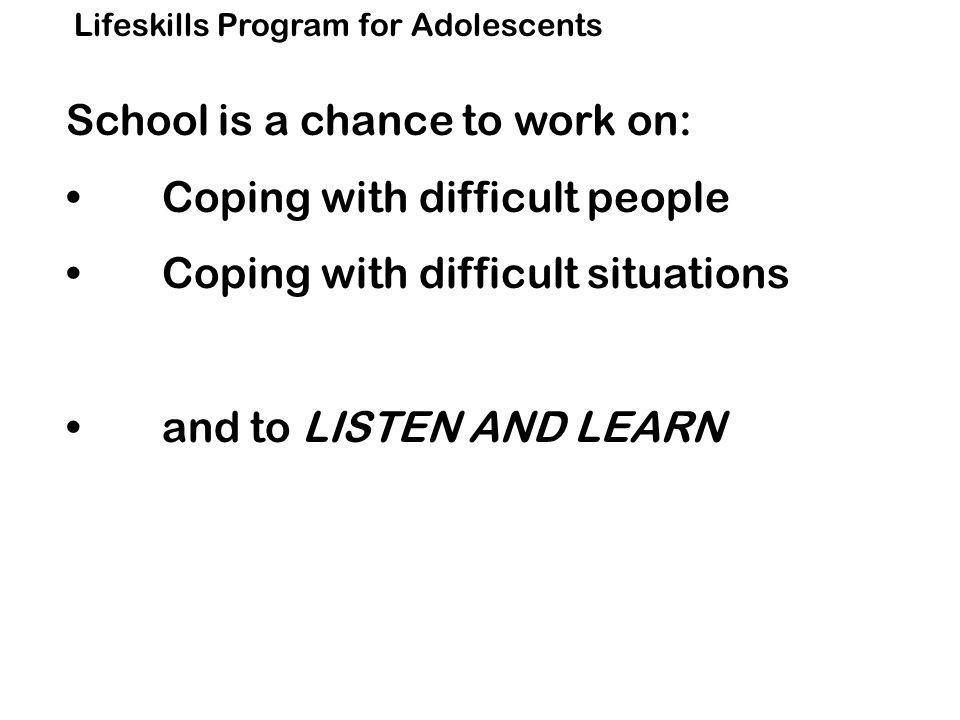 Lifeskills Program for Adolescents School is a chance to work on: Coping with difficult people Coping with difficult situations and to LISTEN AND LEARN