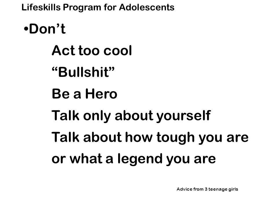 Lifeskills Program for Adolescents Don't Act too cool Bullshit Be a Hero Talk only about yourself Talk about how tough you are or what a legend you are Advice from 3 teenage girls