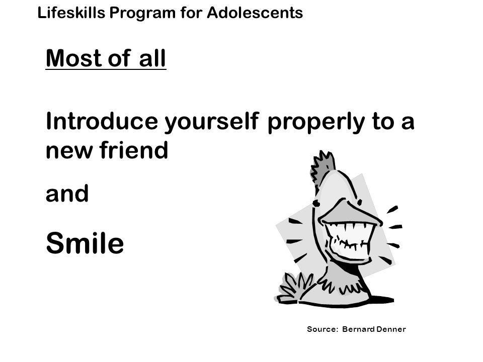 Lifeskills Program for Adolescents Most of all Introduce yourself properly to a new friend and Smile Source: Bernard Denner