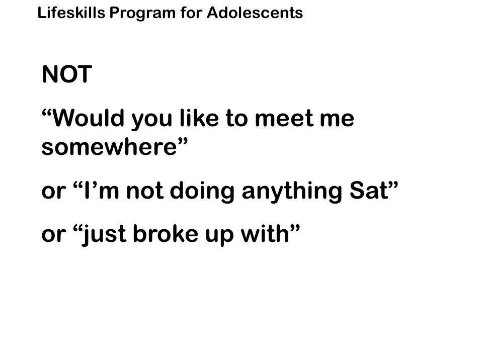 Lifeskills Program for Adolescents NOT Would you like to meet me somewhere or I'm not doing anything Sat or just broke up with