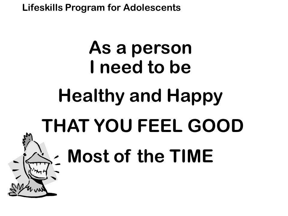 Lifeskills Program for Adolescents As a person I need to be Healthy and Happy THAT YOU FEEL GOOD Most of the TIME