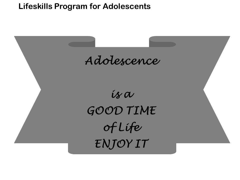 Lifeskills Program for Adolescents Adolescence is a GOOD TIME of Life ENJOY IT
