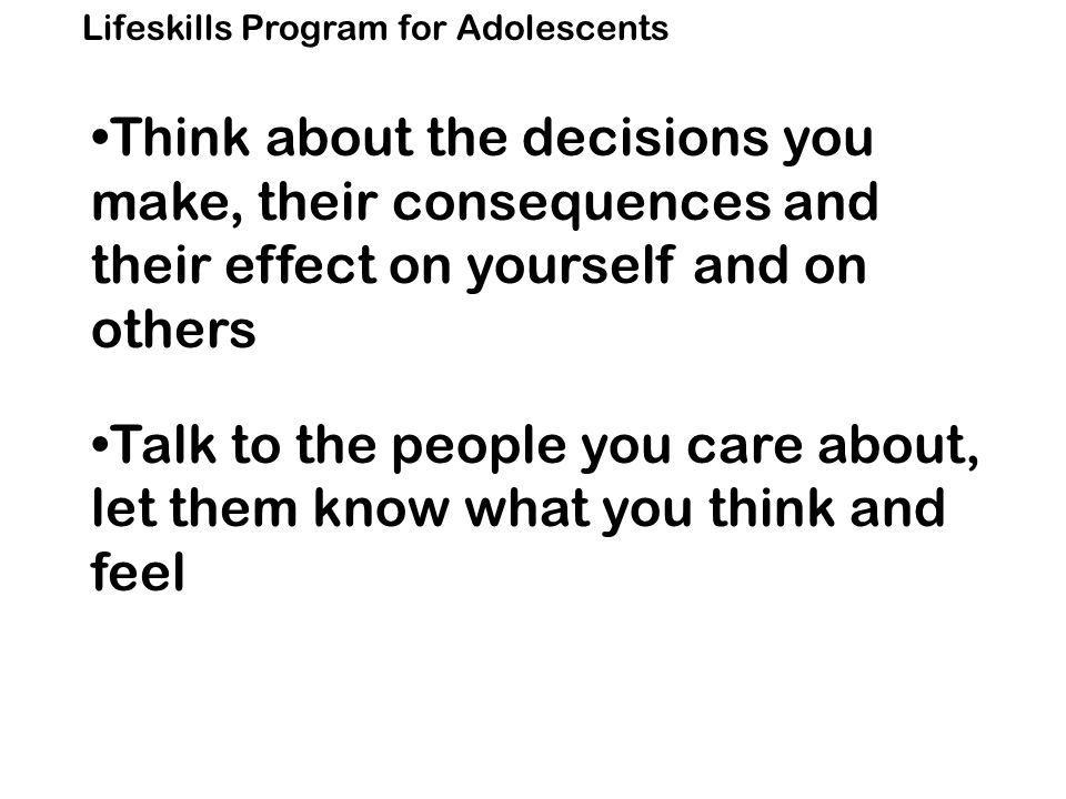 Lifeskills Program for Adolescents Think about the decisions you make, their consequences and their effect on yourself and on others Talk to the people you care about, let them know what you think and feel