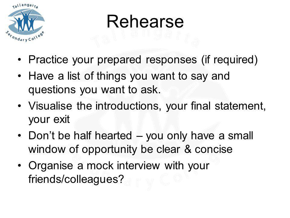 Rehearse Practice your prepared responses (if required) Have a list of things you want to say and questions you want to ask. Visualise the introductio