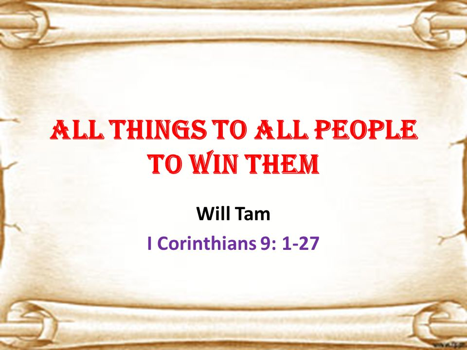 All things to all people to win them Will Tam I Corinthians 9: 1-27