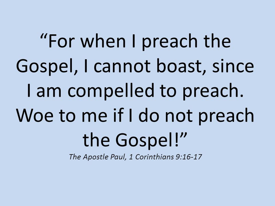 """For when I preach the Gospel, I cannot boast, since I am compelled to preach. Woe to me if I do not preach the Gospel!"" The Apostle Paul, 1 Corinthia"