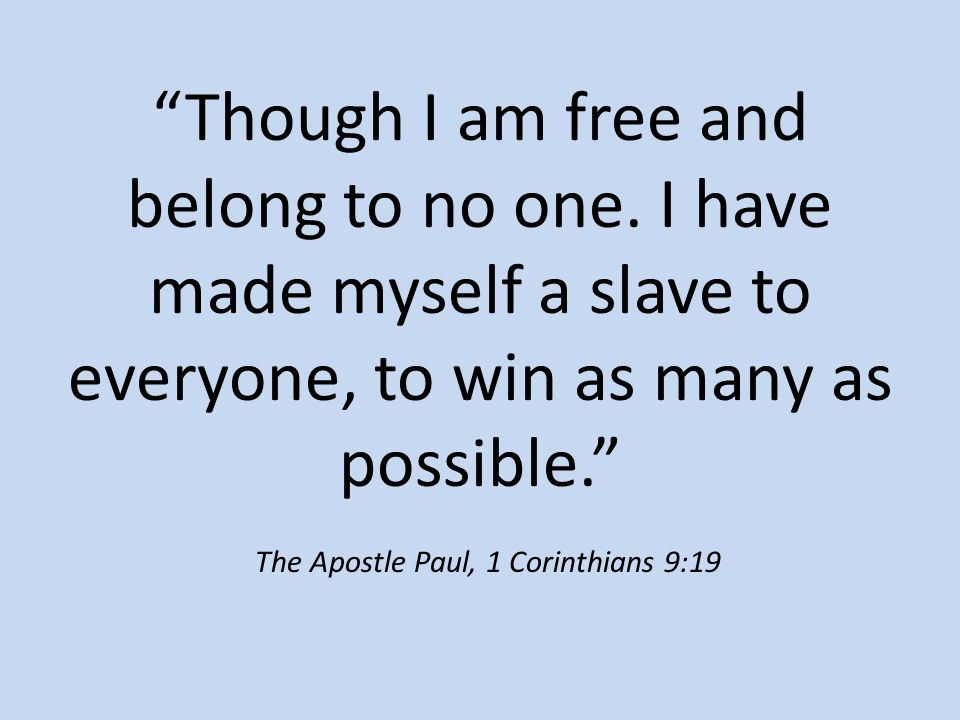 """Though I am free and belong to no one. I have made myself a slave to everyone, to win as many as possible."" The Apostle Paul, 1 Corinthians 9:19"