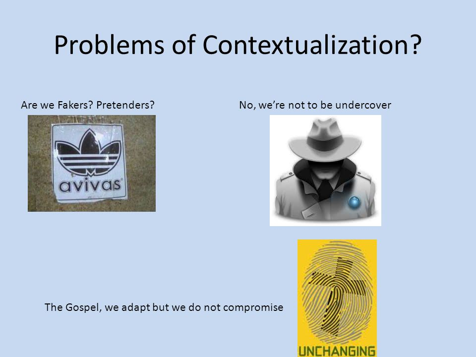 Problems of Contextualization? Are we Fakers? Pretenders?No, we're not to be undercover The Gospel, we adapt but we do not compromise