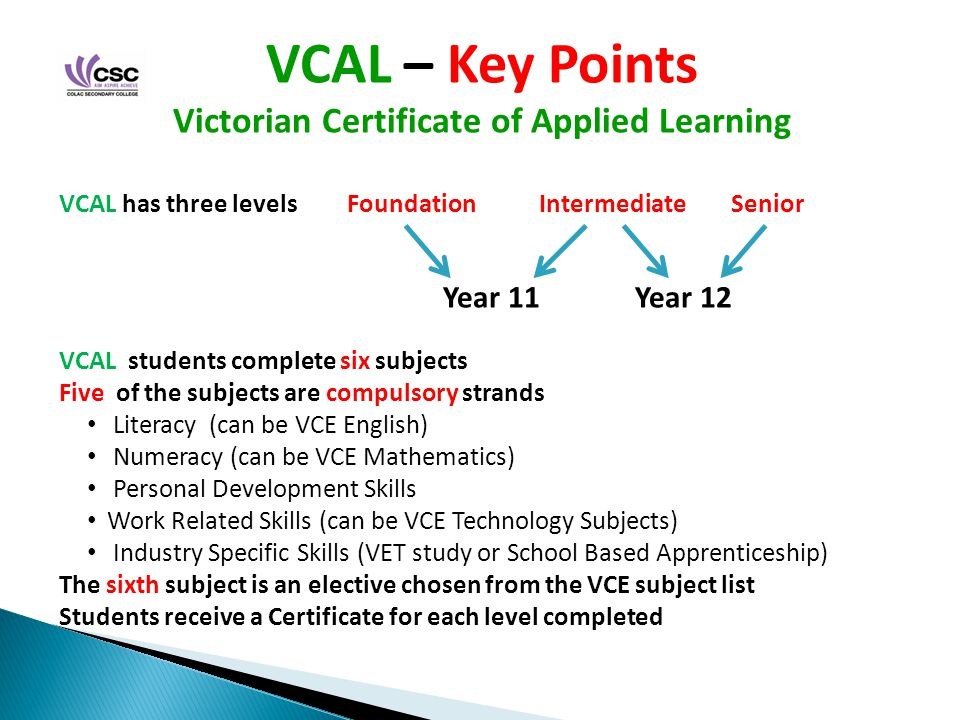 VCAL – Key Points Victorian Certificate of Applied Learning VCAL has three levelsFoundationIntermediateSenior Year 11Year 12 VCAL students complete six subjects Five of the subjects are compulsory strands Literacy (can be VCE English) Numeracy (can be VCE Mathematics) Personal Development Skills Work Related Skills (can be VCE Technology Subjects) Industry Specific Skills (VET study or School Based Apprenticeship) The sixth subject is an elective chosen from the VCE subject list Students receive a Certificate for each level completed