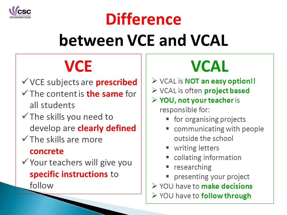 Difference between VCE and VCAL VCE VCE subjects are prescribed The content is the same for all students The skills you need to develop are clearly defined The skills are more concrete Your teachers will give you specific instructions to follow VCAL  VCAL is NOT an easy option!.