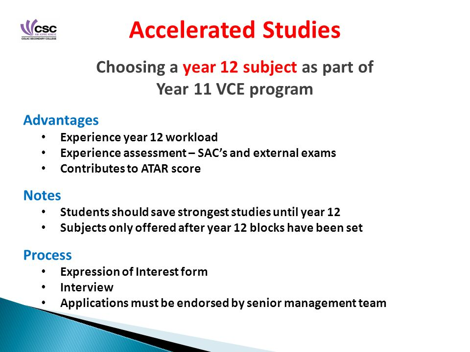 Accelerated Studies Choosing a year 12 subject as part of Year 11 VCE program Advantages Experience year 12 workload Experience assessment – SAC's and external exams Contributes to ATAR score Notes Students should save strongest studies until year 12 Subjects only offered after year 12 blocks have been set Process Expression of Interest form Interview Applications must be endorsed by senior management team