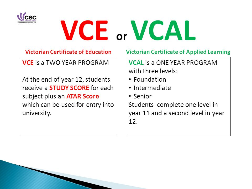 Sample VCE Program COMPULSORY (1)(2)(3)(4)(5)(6) Year 11 English studies Units 1/2 General Maths Units 1/2 Biology Units 1/2 Health & Human Development Units 1/2 Outdoor & Environmental Studies Units 1/2 Food & Technology Units 1/2 Year 12 English studies Units 3/4 Further Maths Units 3/4 Biology Units 3/4 Health & Human Development Units 3/4 Outdoor & Environmental Studies Units 3/4 Study session Sample VCAL Program COMPULSORY (1)COMPULSORY (2)COMPULSORY (3)COMPULSORY (4)COMPULSORY (5)VCE Elective Year 11 Foundation or Intermediate level VCAL Literacy Skills Or VCE English Units 1/2 VCE Foundation Maths Units 1/2 Or VCE General Maths Units 1/2 VCAL Personal Development Skills VCAL Work Related Skills Or VCE Technology subjects VET Study Or School Based Apprenticeship VCE Food and Technology Units 1/2 Year 12 Intermediate or Senior level VCAL Literacy Skills Or VCE English Units 3/4 VCAL Numeracy Skills Or VCE Further Maths Units 3/4 VCAL Personal Development Skills VCAL Work Related Skills Or VCE Technology subjects VET Study Or School Based Apprenticeship VCE Food & Technology Units 3/4