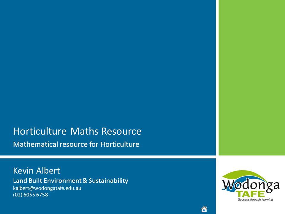 Kevin Albert Land Built Environment & Sustainability kalbert@wodongatafe.edu.au (02) 6055 6758 Horticulture Maths Resource Mathematical resource for H