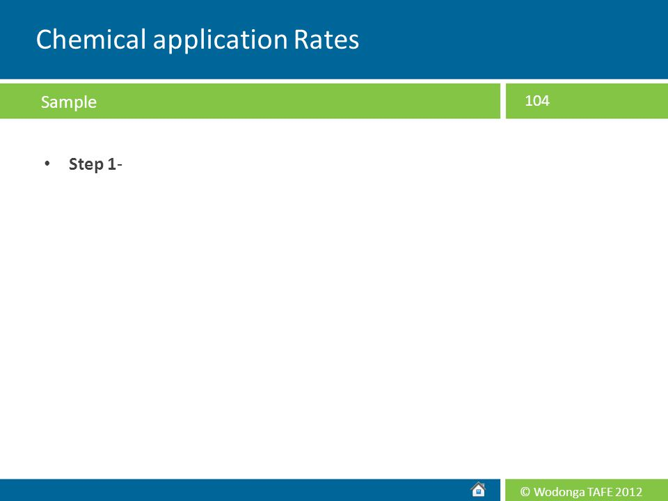 © Wodonga TAFE 2012 Step 1- 104 Chemical application Rates Sample
