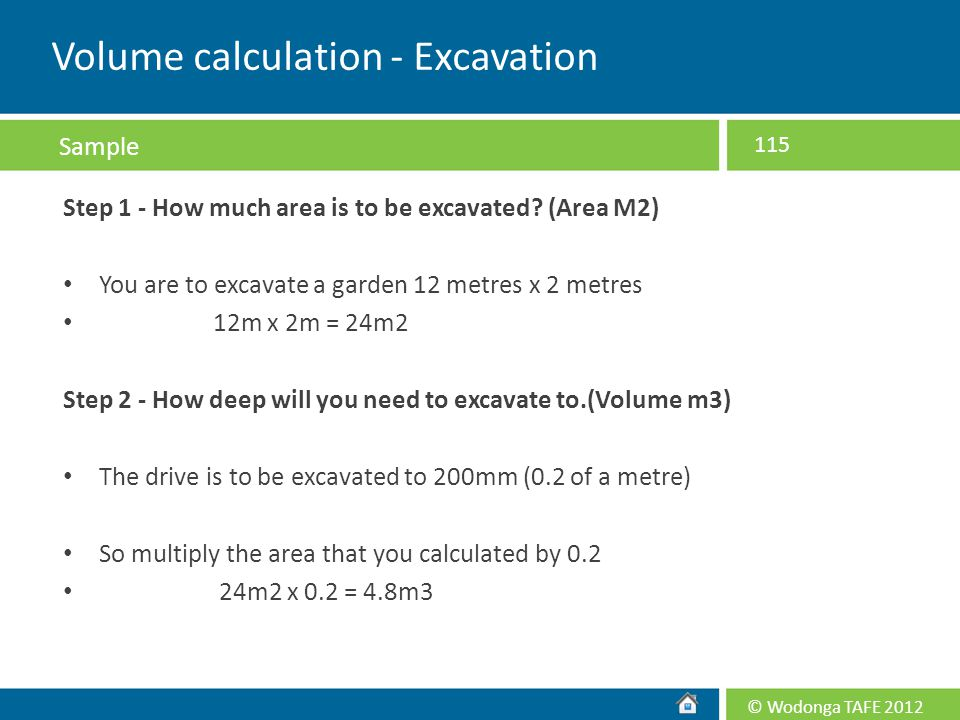 © Wodonga TAFE 2012 Step 1 - How much area is to be excavated? (Area M2) You are to excavate a garden 12 metres x 2 metres 12m x 2m = 24m2 Step 2 - Ho
