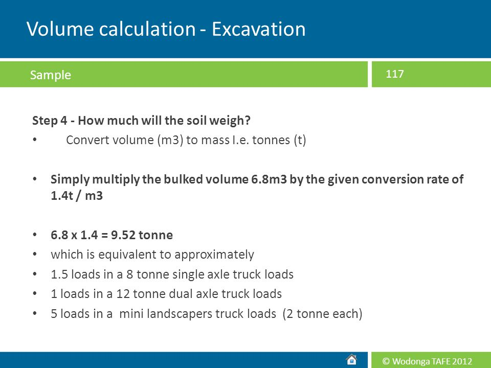 © Wodonga TAFE 2012 Step 4 - How much will the soil weigh? Convert volume (m3) to mass I.e. tonnes (t) Simply multiply the bulked volume 6.8m3 by the