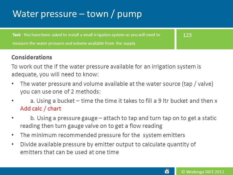 © Wodonga TAFE 2012 Considerations To work out the if the water pressure available for an irrigation system is adequate, you will need to know: The wa