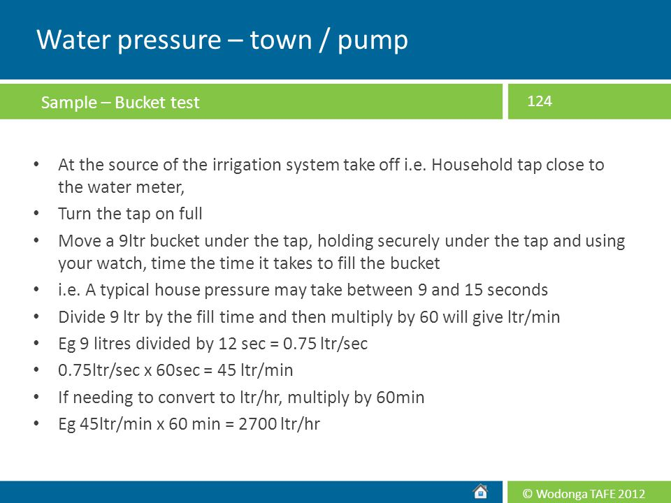 © Wodonga TAFE 2012 At the source of the irrigation system take off i.e. Household tap close to the water meter, Turn the tap on full Move a 9ltr buck