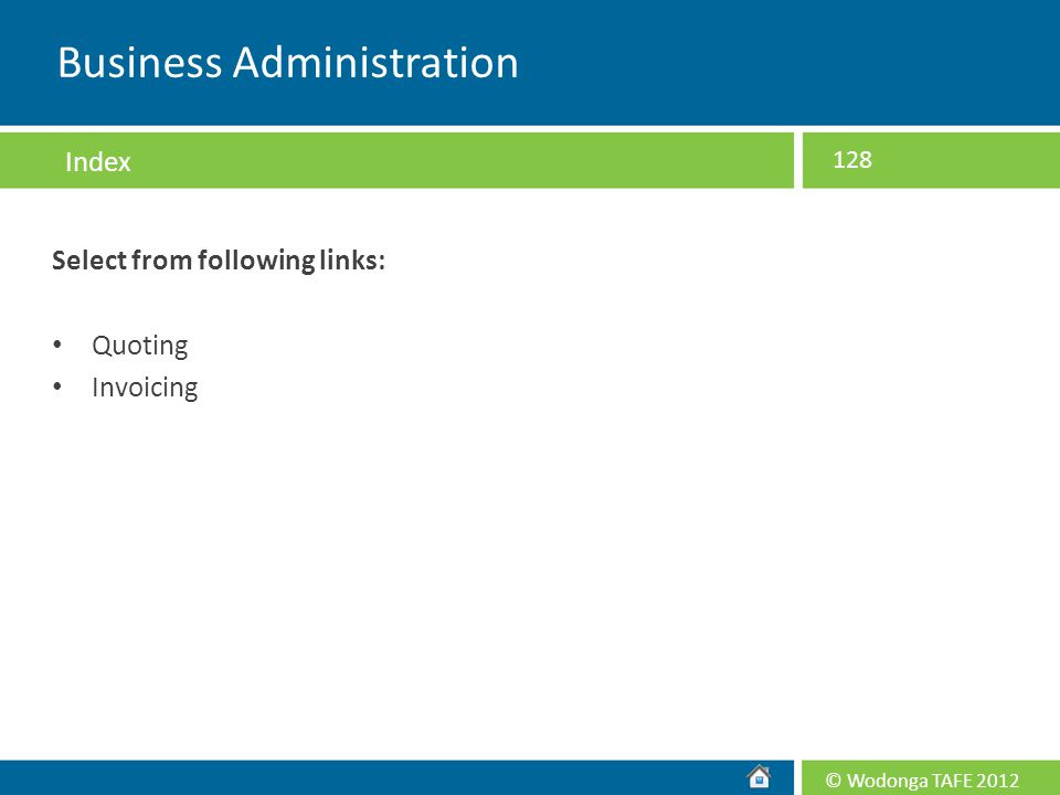 © Wodonga TAFE 2012 Select from following links: Quoting Invoicing 128 Business Administration Index