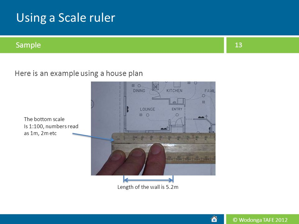 © Wodonga TAFE 2012 Here is an example using a house plan 13 The bottom scale Is 1:100, numbers read as 1m, 2m etc Length of the wall is 5.2m Using a
