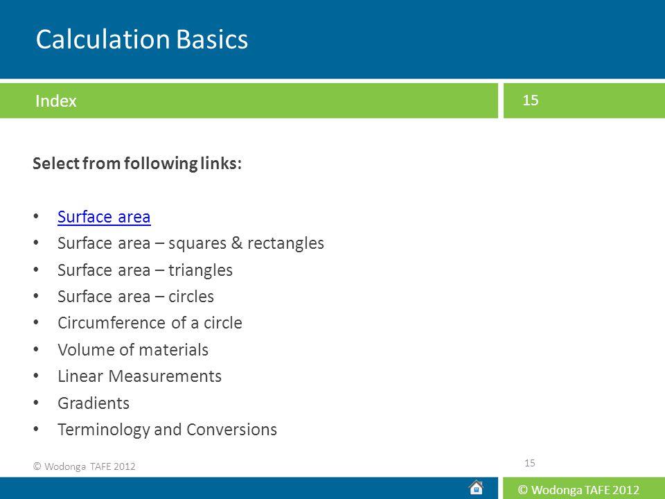 © Wodonga TAFE 2012 15 Calculation Basics Select from following links: Surface area Surface area – squares & rectangles Surface area – triangles Surfa