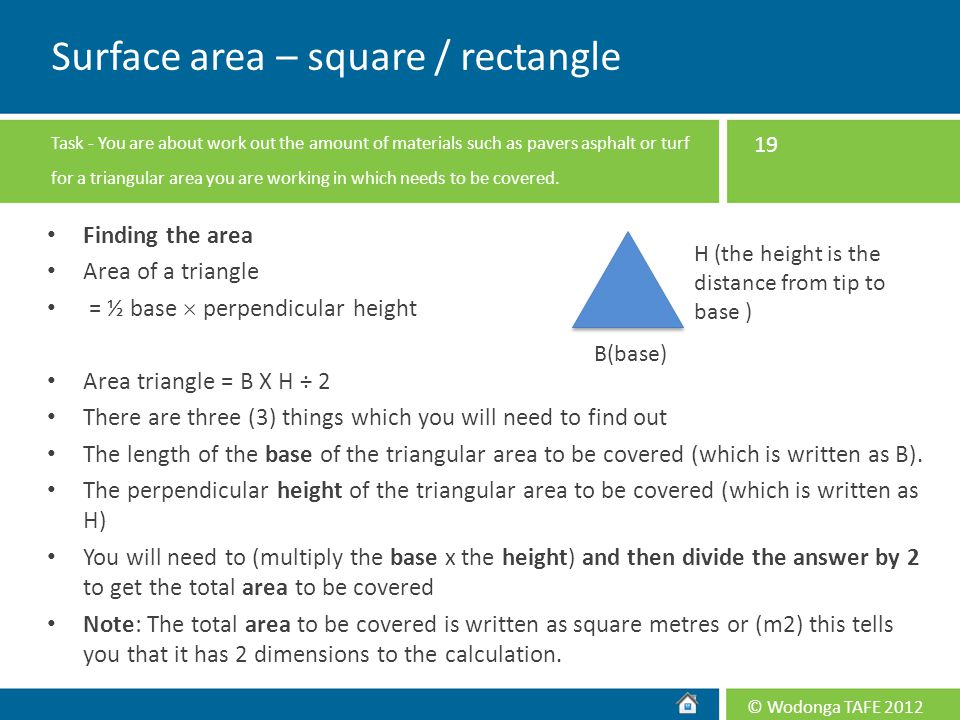 © Wodonga TAFE 2012 Finding the area Area of a triangle = ½ base  perpendicular height Area triangle = B X H ÷ 2 There are three (3) things which you