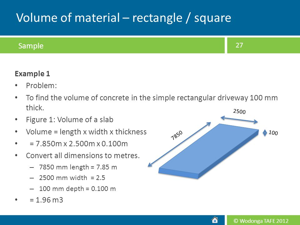 © Wodonga TAFE 2012 Example 1 Problem: To find the volume of concrete in the simple rectangular driveway 100 mm thick. Figure 1: Volume of a slab Volu