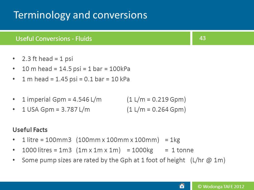 © Wodonga TAFE 2012 2.3 ft head = 1 psi 10 m head = 14.5 psi = 1 bar = 100kPa 1 m head = 1.45 psi = 0.1 bar = 10 kPa 1 imperial Gpm = 4.546 L/m(1 L/m