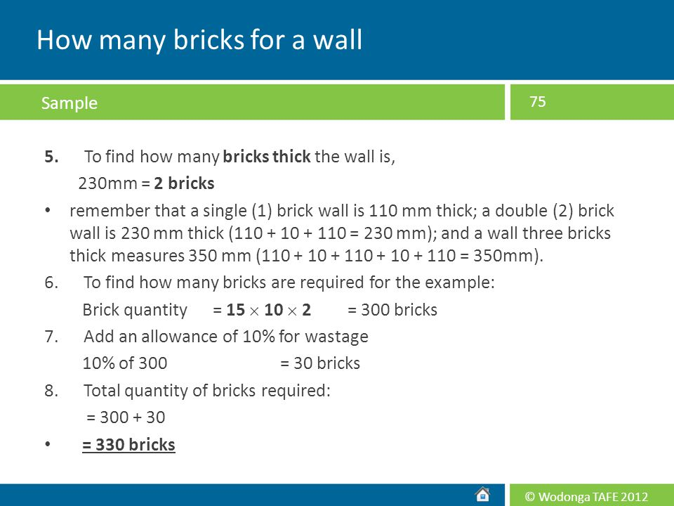 © Wodonga TAFE 2012 5. To find how many bricks thick the wall is, 230mm = 2 bricks remember that a single (1) brick wall is 110 mm thick; a double (2)