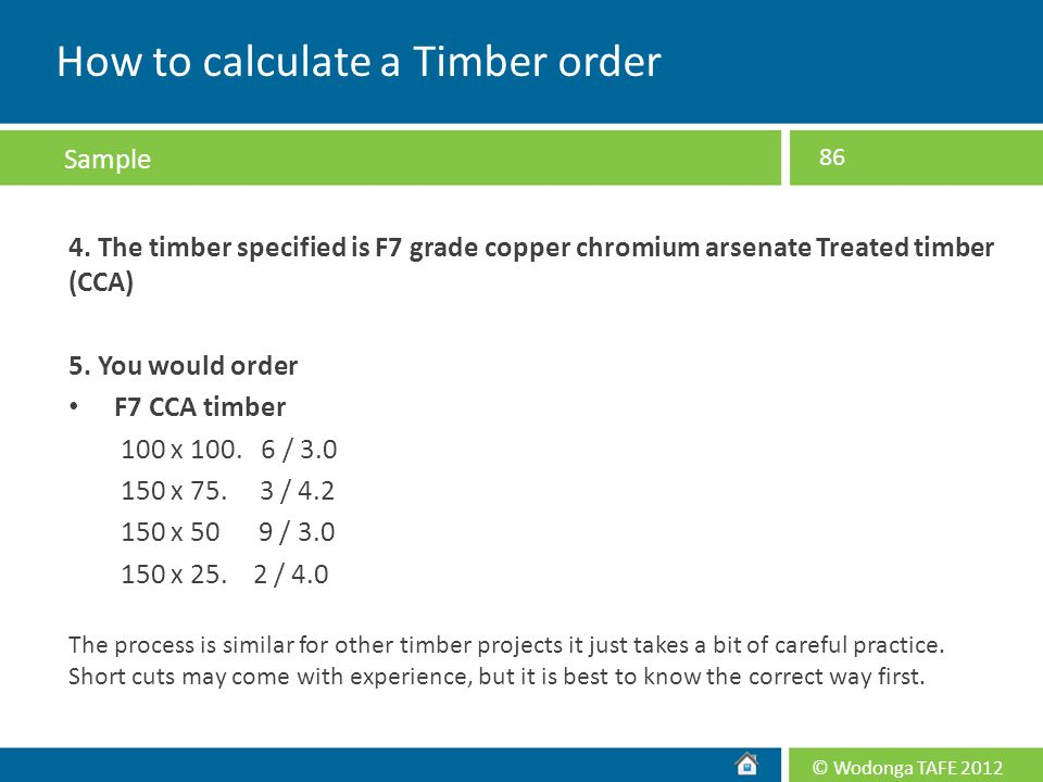 © Wodonga TAFE 2012 4. The timber specified is F7 grade copper chromium arsenate Treated timber (CCA) 5. You would order F7 CCA timber 100 x 100. 6 /