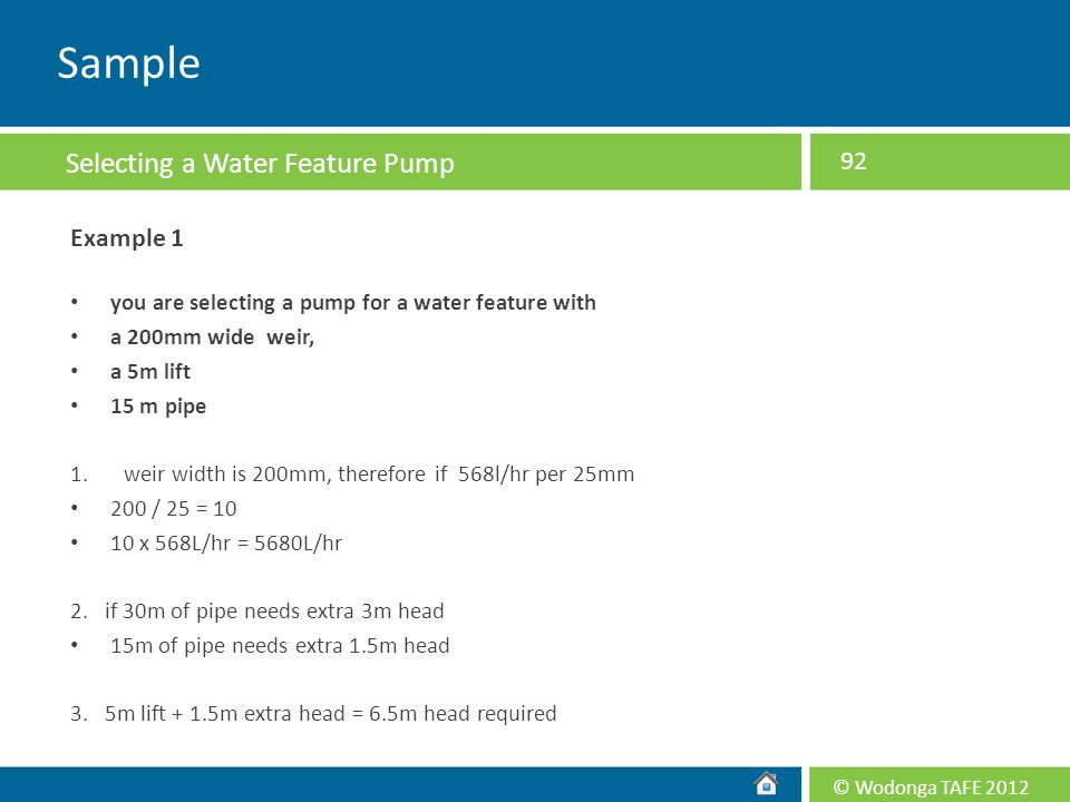 © Wodonga TAFE 2012 Example 1 you are selecting a pump for a water feature with a 200mm wide weir, a 5m lift 15 m pipe 1.weir width is 200mm, therefor