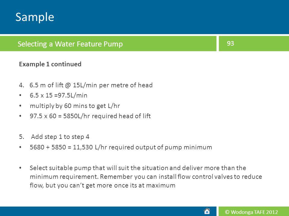 © Wodonga TAFE 2012 Example 1 continued 4. 6.5 m of lift @ 15L/min per metre of head 6.5 x 15 =97.5L/min multiply by 60 mins to get L/hr 97.5 x 60 = 5