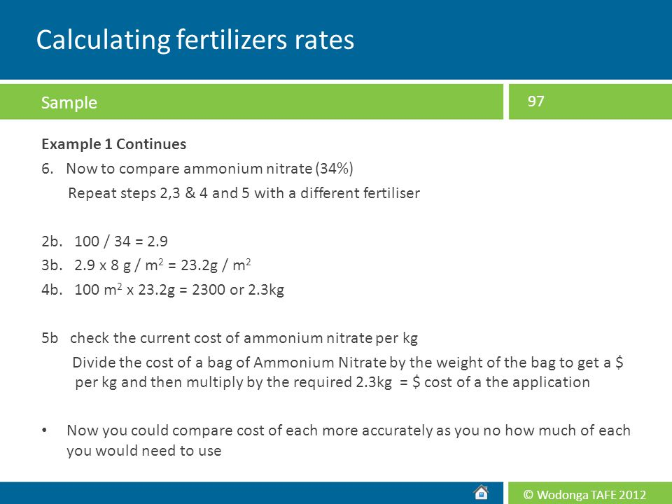 © Wodonga TAFE 2012 Example 1 Continues 6. Now to compare ammonium nitrate (34%) Repeat steps 2,3 & 4 and 5 with a different fertiliser 2b. 100 / 34 =