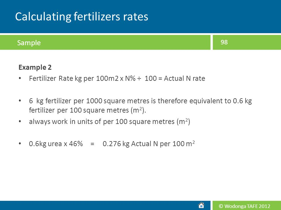 © Wodonga TAFE 2012 Example 2 Fertilizer Rate kg per 100m2 x N% ÷ 100 = Actual N rate 6 kg fertilizer per 1000 square metres is therefore equivalent t