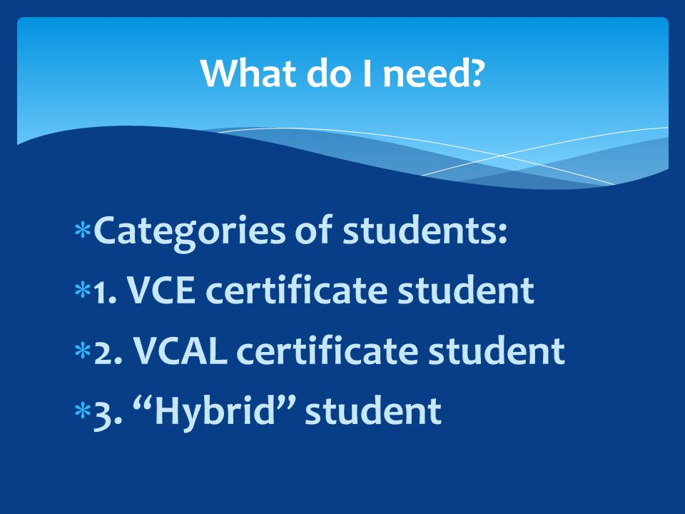  Categories of students:  1. VCE certificate student  2.
