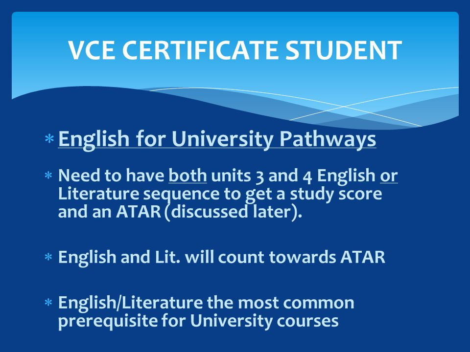  English for University Pathways  Need to have both units 3 and 4 English or Literature sequence to get a study score and an ATAR (discussed later).