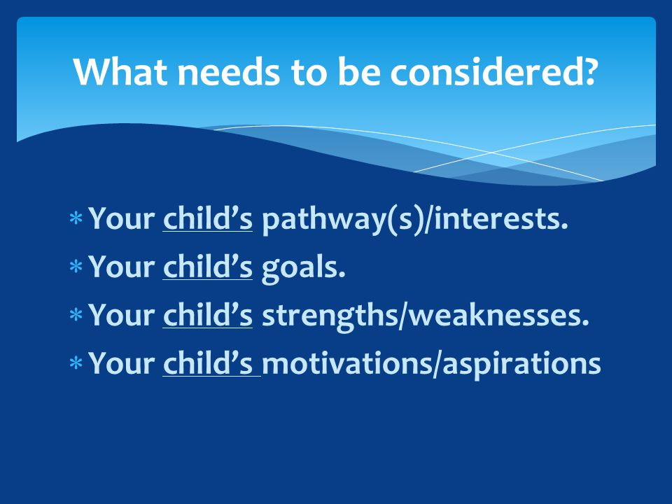  Your child's pathway(s)/interests.  Your child's goals.