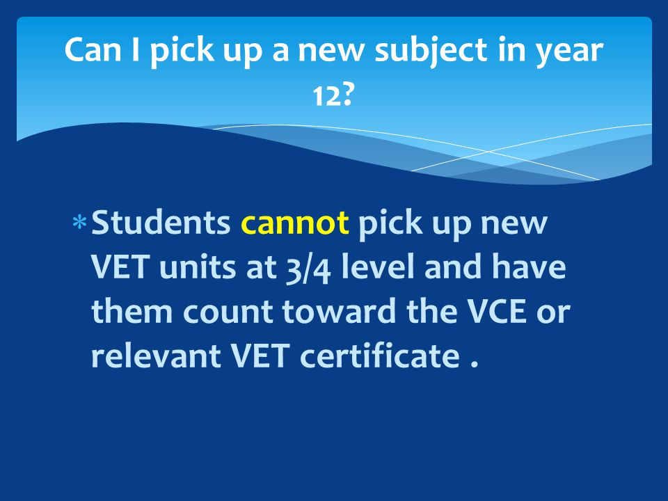  Students cannot pick up new VET units at 3/4 level and have them count toward the VCE or relevant VET certificate.