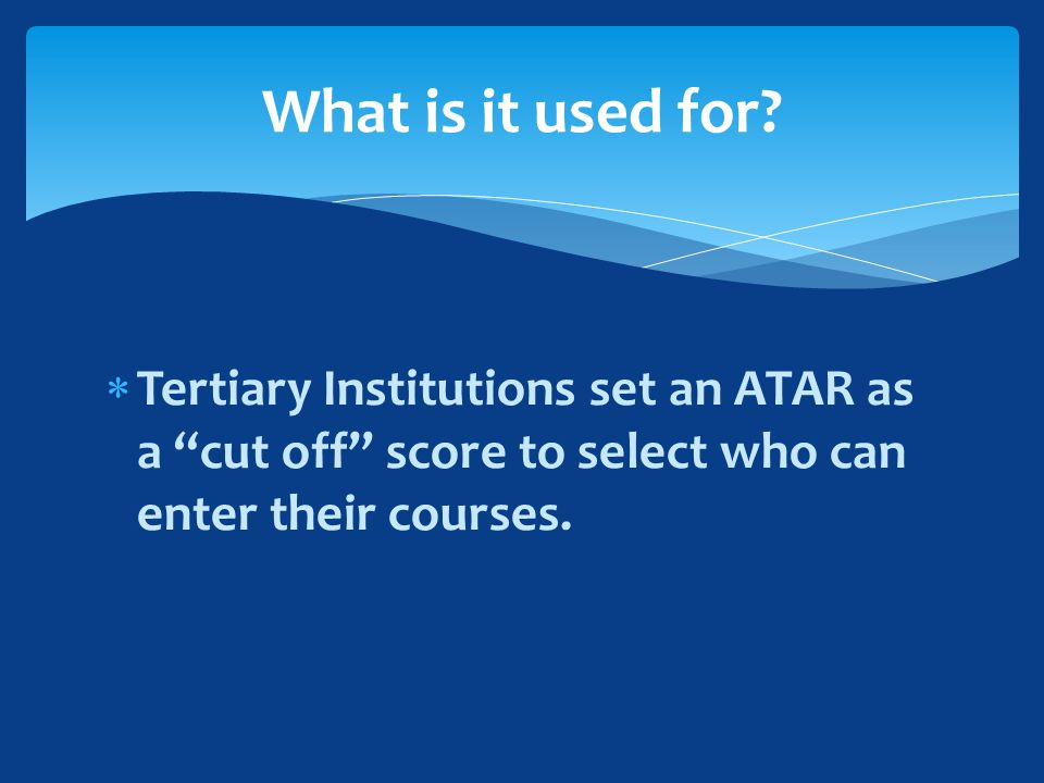  Tertiary Institutions set an ATAR as a cut off score to select who can enter their courses.