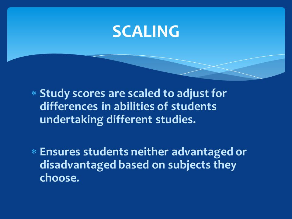  Study scores are scaled to adjust for differences in abilities of students undertaking different studies.
