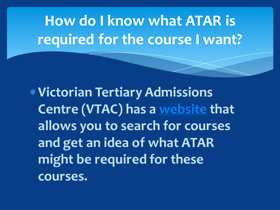  Victorian Tertiary Admissions Centre (VTAC) has a website that allows you to search for courses and get an idea of what ATAR might be required for these courses.website How do I know what ATAR is required for the course I want