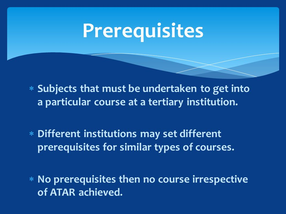  Subjects that must be undertaken to get into a particular course at a tertiary institution.
