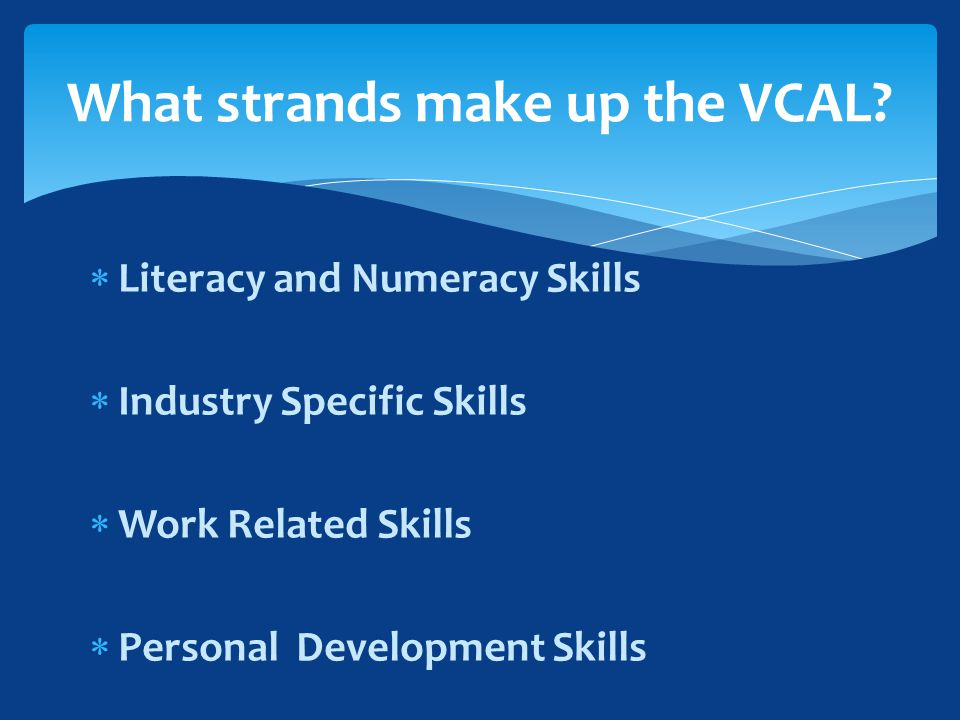  Literacy and Numeracy Skills  Industry Specific Skills  Work Related Skills  Personal Development Skills What strands make up the VCAL