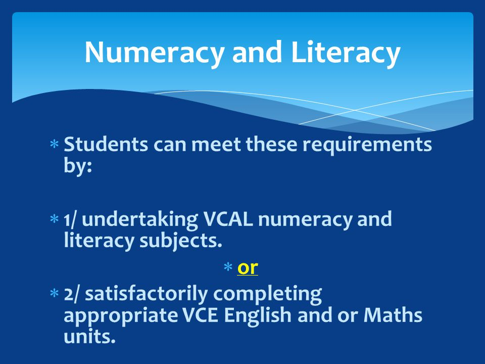  Students can meet these requirements by:  1/ undertaking VCAL numeracy and literacy subjects.