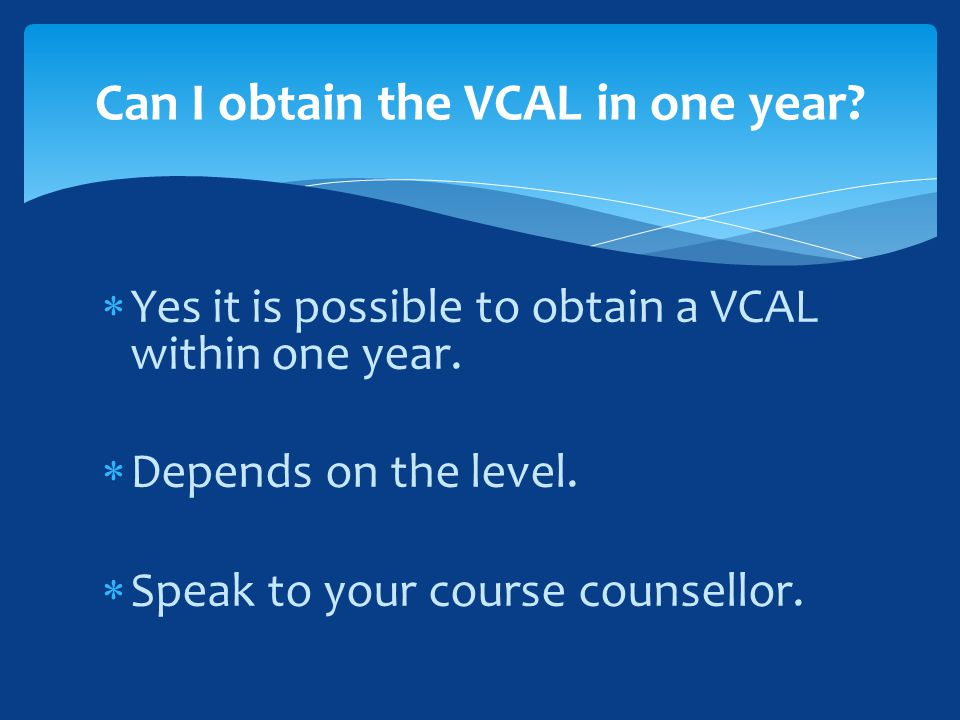  Yes it is possible to obtain a VCAL within one year.