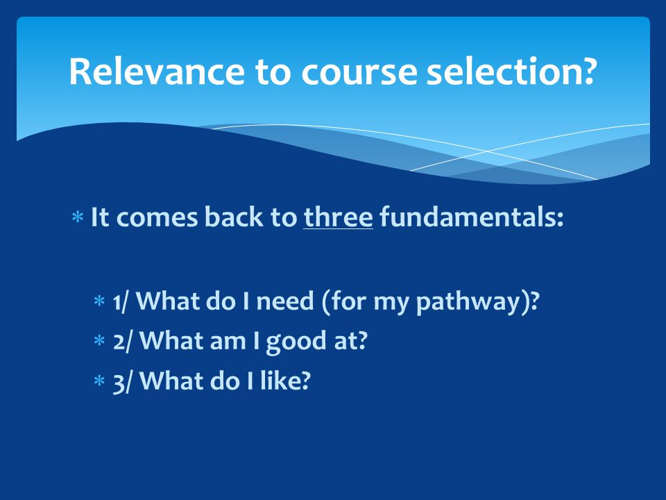 It comes back to three fundamentals:  1/ What do I need (for my pathway).