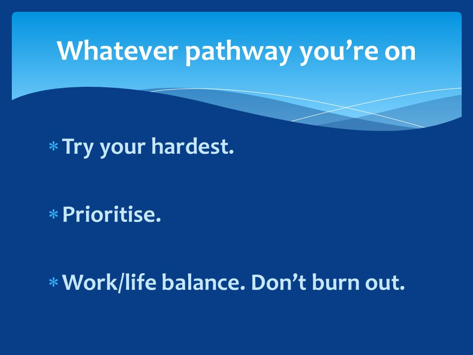  Try your hardest.  Prioritise.  Work/life balance. Don't burn out. Whatever pathway you're on