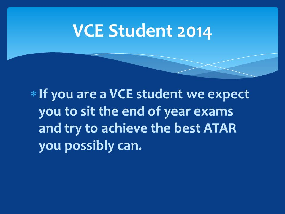  If you are a VCE student we expect you to sit the end of year exams and try to achieve the best ATAR you possibly can.