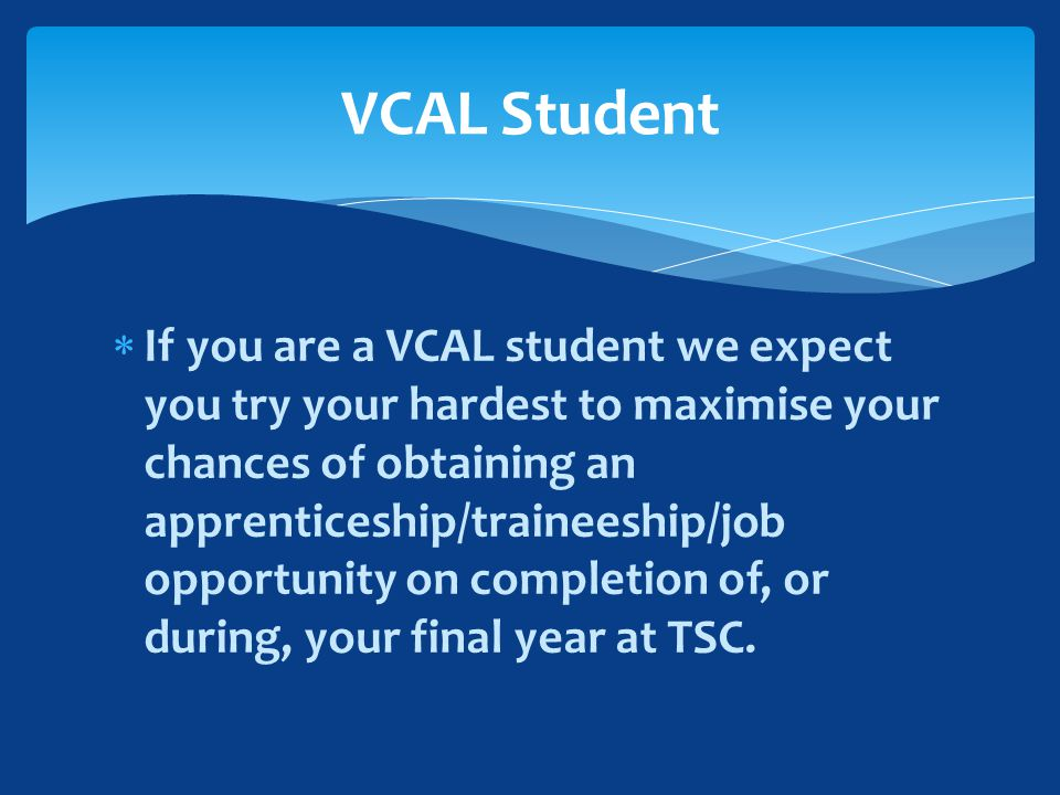  If you are a VCAL student we expect you try your hardest to maximise your chances of obtaining an apprenticeship/traineeship/job opportunity on completion of, or during, your final year at TSC.